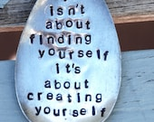 Life isnt about finding yourself Its about creating Yourself hand stamped spoon Garden Art