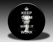 Keep Calm and Make it Work - Magnet, Mirror, Bottle Opener or Pin