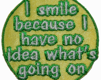 I Smile Because I Have No Idea Whats Going On Iron On Applique Patch