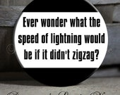 "Ever wonder what the speed of lightning would be if it didn't zigzag Black White Quote - 1.5"" Pinback Button"