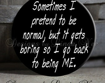 "Magnet, Sometimes I pretend to be normal but it gets boring so I go back to being me, 1.5"" Pinback Button, Sarcastic Pinback Button, Geekery"