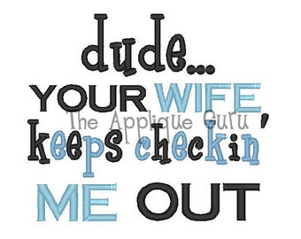 Dude... Your Wife Keeps Checkin' Me Out -- Machine Embroidery Design