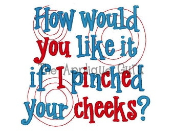 How would you like it if I pinched your cheeks  --  Machine Embroidery Design