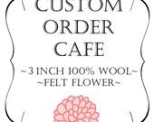 Custom Order Cafe 3 inch 100% wool Dahlia Flower