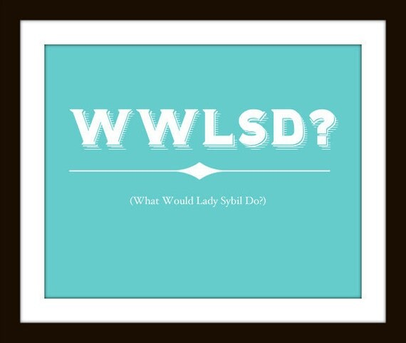 WWLSD (What Would Lady Sybil Do) - Downton Abbey Art Print - Turqouise Blue 8x10