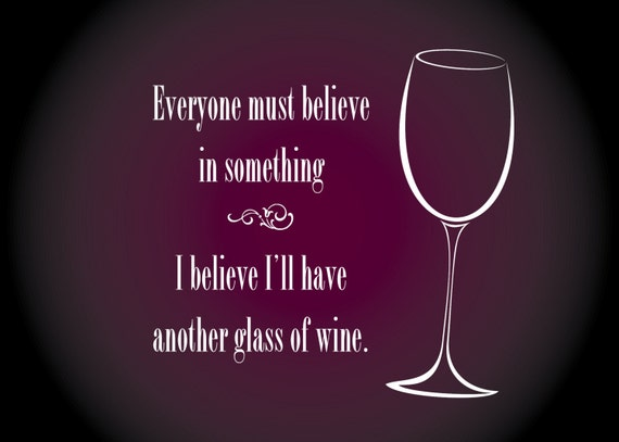 "Print of quote, ""Everyone must believe in Something, I believe I'll have another glass of wine."""