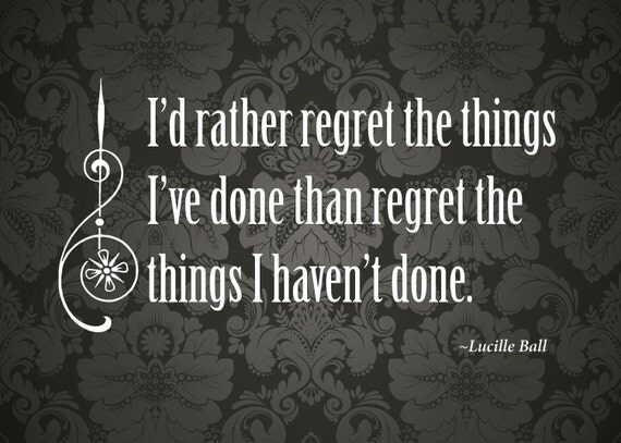 "Print of quote by Lucille Ball, ""I'd rather regret the things I've done than the things I haven't done."""