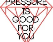 The Pressure is Good for You Print