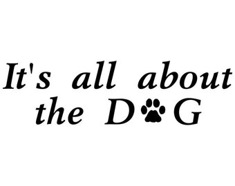 Dog Lover Decal  It's all about the DOG Car Vinyl Decal Wall Sticker