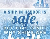 "Printable Quote, ""A ship in harbor is safe, but that is not why ships are built."" John Shedd"