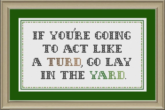 If you're going to act like a turd, go lay in the yard: funny cross-stitch pattern