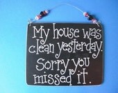 my house was clean yesterday. sorry you missed it - sassy sign