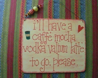 i'll have a caffe' mocha vodka valium latte' to go, please - sassy, silly sign