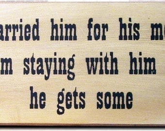 I married him for his money... primitive wood sign Funny