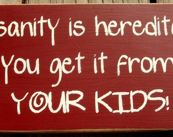 Insanity is hereditary you get it from your kids primitive wood sign