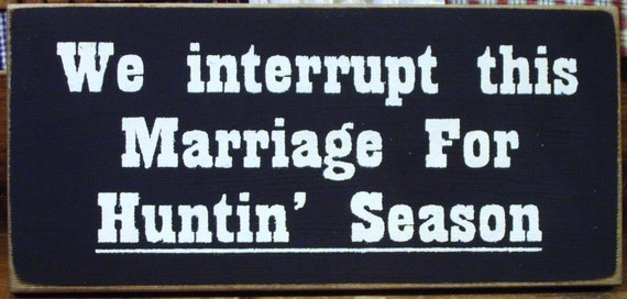 We interupt this marriage for Huntin Season primitive sign