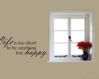 Wall Decal Quote - Life is too short to be anything but happy Decal - Home Vinyl Wall Decal - Life is too short Quote