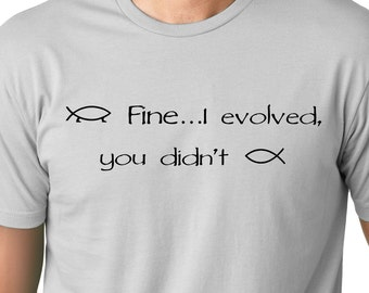Fine I evolved you didn't  funny T shirt  Atheist Humor Tee