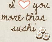 I Love You More Than Sushi  Art Print - Available Sizes: 5x7, 8x10, 11x14 or 12x18