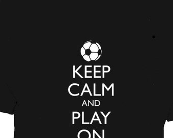 Soccer Shirt - Keep Calm and Play On Soccer - Keep Calm and Carry On T Shirt - 5 Colors - Mens Cotton TShirt - Gift Friendly