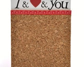 I and Love and You  6X8 inch Cork Board Organizer ***SUMMER SALE***