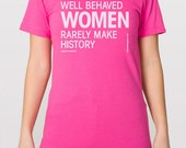 Well Behaved Women Rarely Make History - American Apparel Unisex Fine Jersey Cotton T-shirt - FREE SHIPPING