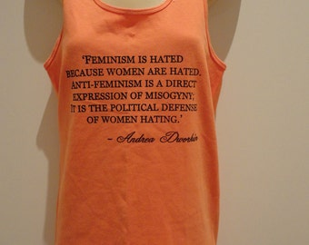 SALE!!!  Feminist Quote-Feminism is hated because women are hated -Andrea Dworkin -women's tank