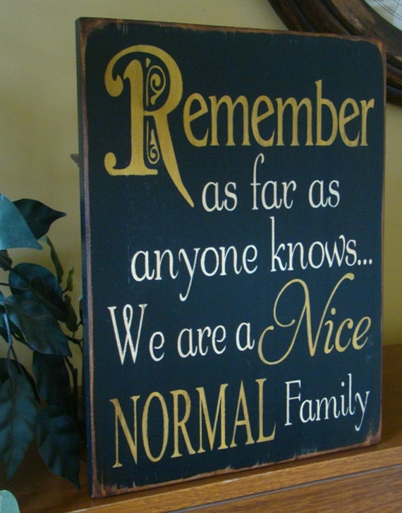 Remember As Far As Anyone Knows We Are A Nice Normal Family Sign