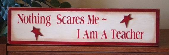 Nothing Scares Me I Am A Teacher Funny Primitive Wooden Sign