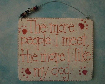 the more people i meet, the more i like my dog - sign