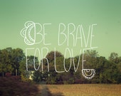 Be Brave for Love 11x14 / Typographic Print, Landscape Photo, Boho, Wedding, Woodland, Nature Photo, Green, Natural, Engagement, Gift