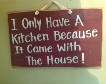 I Only Have a Kitchen Because It came with The House sign wood funny cook gift