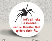 Let's All Take a Moment and Be Thankful that Spiders don't Fly - PINBACK BUTTON or MAGNET- 1.25 inch round