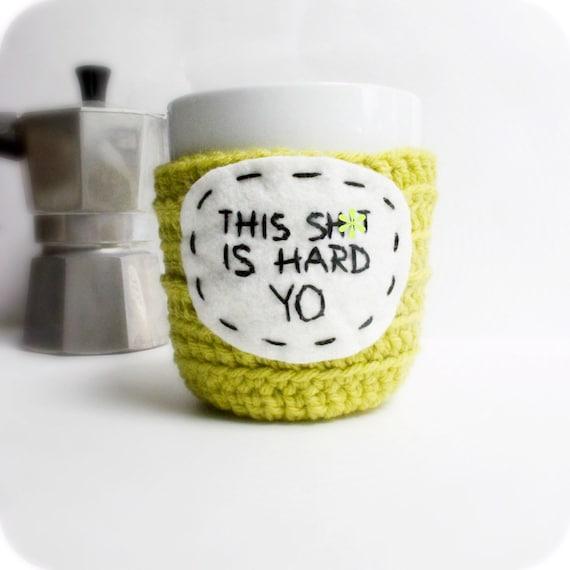 Funny coffee mug cozy tea cup chartreuse crochet This Sh-t is Hard Yo handmade cover