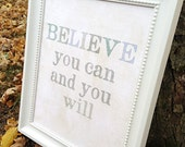 Believe you can and you will  inspirational quote Art Print - Available Sizes: 5x7, 8x10, 11x14 or 12x18