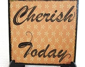 Sign   CHERISH TODAY  Thoughtful Saying Tile