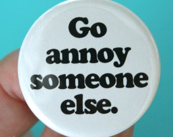 go annoy someone else. 1.25 inch funny pinback button. irritant repellent.
