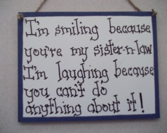 FUNNY family sign Sister in law sign I'm smiling because you are my Sister in law I'm laughing because you can't do anything about it