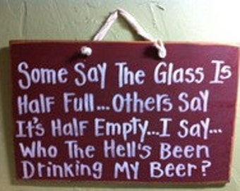 Some say glass half full others say half empty I say who the hells been drinking my beer sign man cave sign beer lover gift optimistic
