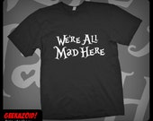 We're All Mad Here T-Shirt Alice's Adventures in Wonderland - Men's Women's or Youth Sizes XS - Plus Size