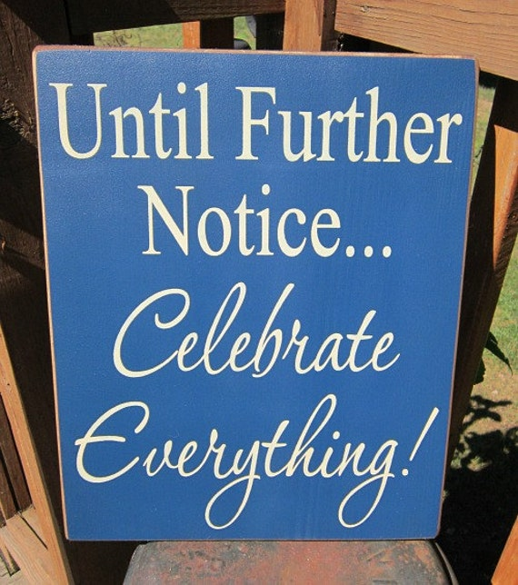 Wood Sign Until Further Notice...Celebrate Everything