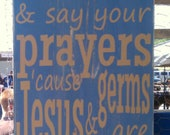 Wash your hands and say your prayers cause Jesus and germs are everywhere, Distressed custom sign