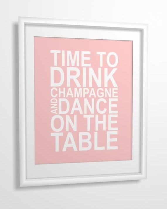 Quote print Time to Drink Champagne and Dance on the Table 8x10