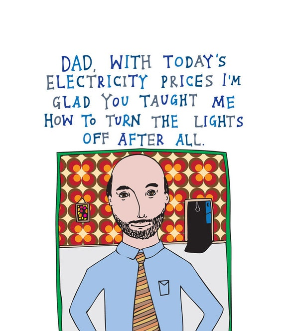Father's Day - Dad, With Today's Electricity Prices I'm Glad You Taught Me How To Turn The Lights Off After All.