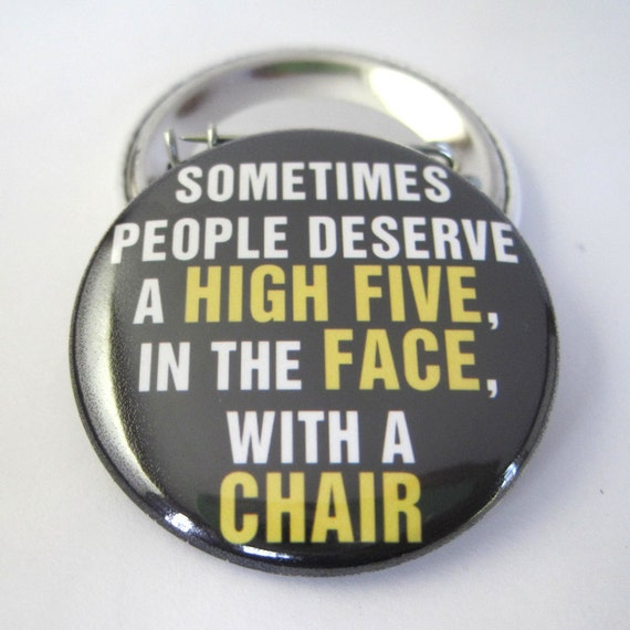 Some people deserve a high five in the face with a chair  1 1/2 inches or 38mm Photo Pinback Button or Magnet
