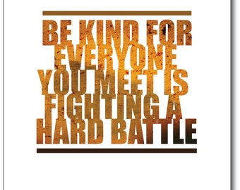 Be kind, for everyone you meet is fighting a hard battle. -- 8x10 Print