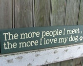 The More People I Meet the More I Love My Dog - Wooden Sign