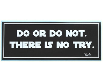 Do or do not.  There is no try. - bumper sticker