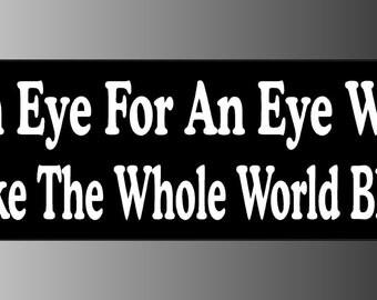 An Eye For An Eye Will Make The Whole World Blind Bumper Sticker Decal