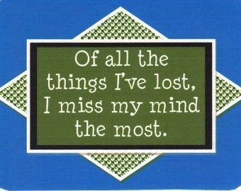 008 - Of all the things I've lost, I miss my mind the most.